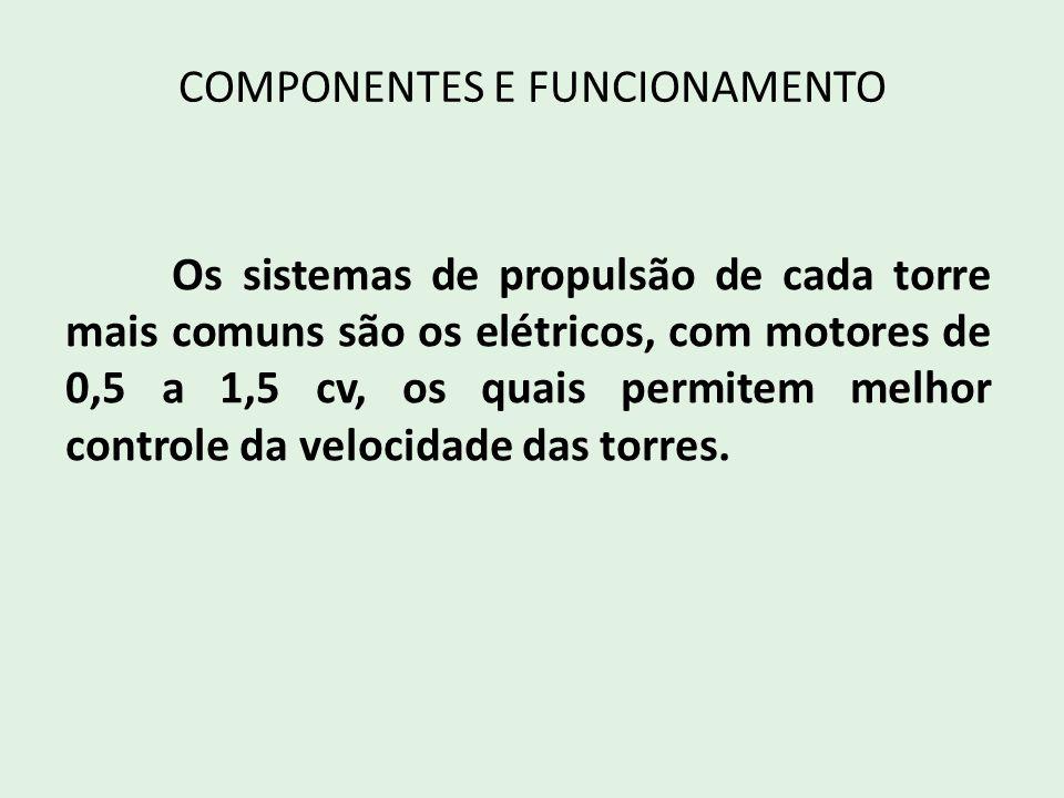COMPONENTES E FUNCIONAMENTO Os sistemas de propulsão de cada torre mais comuns são os elétricos, com motores de 0,5 a 1,5 cv, os quais permitem melhor