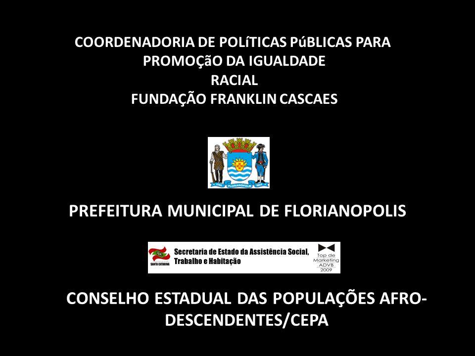 PREFEITURA MUNICIPAL DE FLORIANOPOLIS CONSELHO ESTADUAL DAS POPULAÇÕES AFRO- DESCENDENTES/CEPA COORDENADORIA DE POLíTICAS PúBLICAS PARA PROMOÇãO DA IG