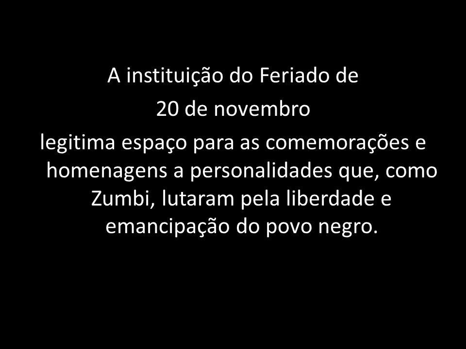 A instituição do Feriado de 20 de novembro legitima espaço para as comemorações e homenagens a personalidades que, como Zumbi, lutaram pela liberdade