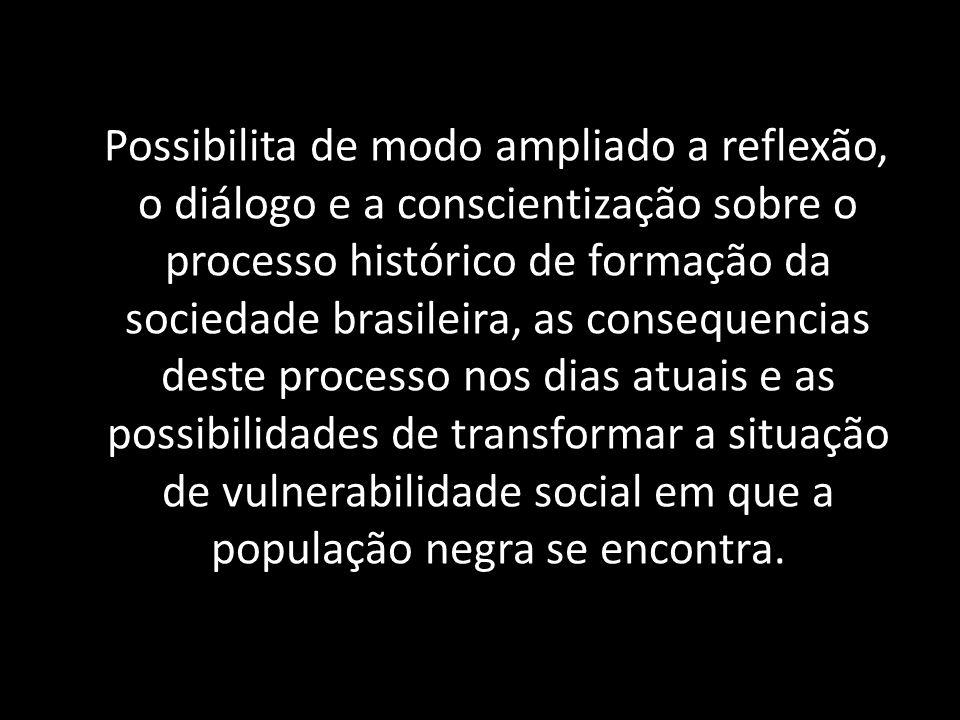Possibilita de modo ampliado a reflexão, o diálogo e a conscientização sobre o processo histórico de formação da sociedade brasileira, as consequencia