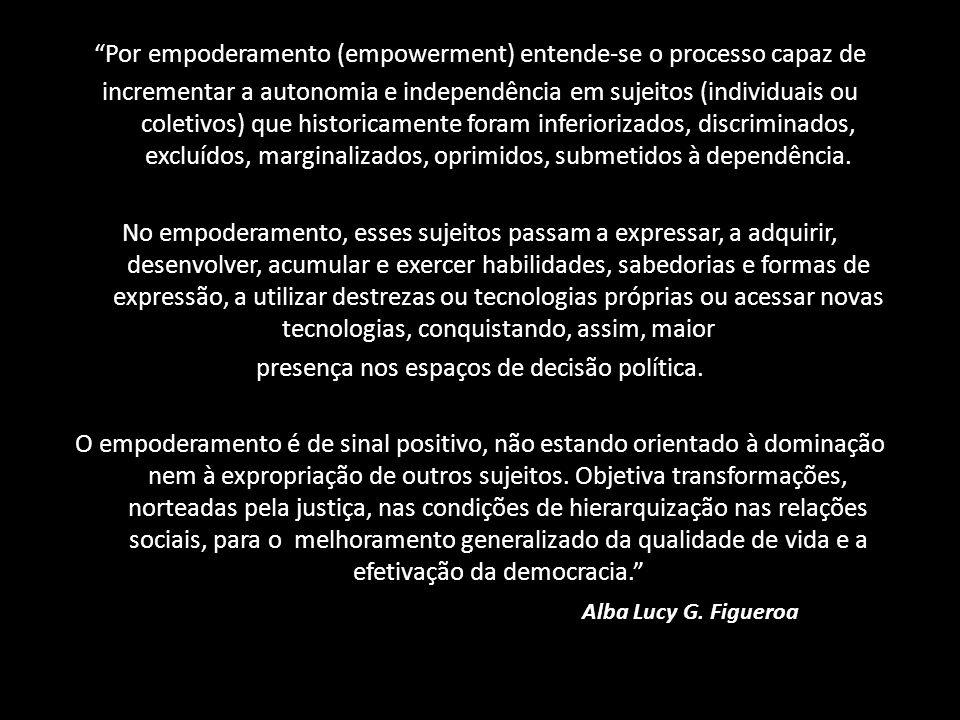 Por empoderamento (empowerment) entende-se o processo capaz de incrementar a autonomia e independência em sujeitos (individuais ou coletivos) que hist