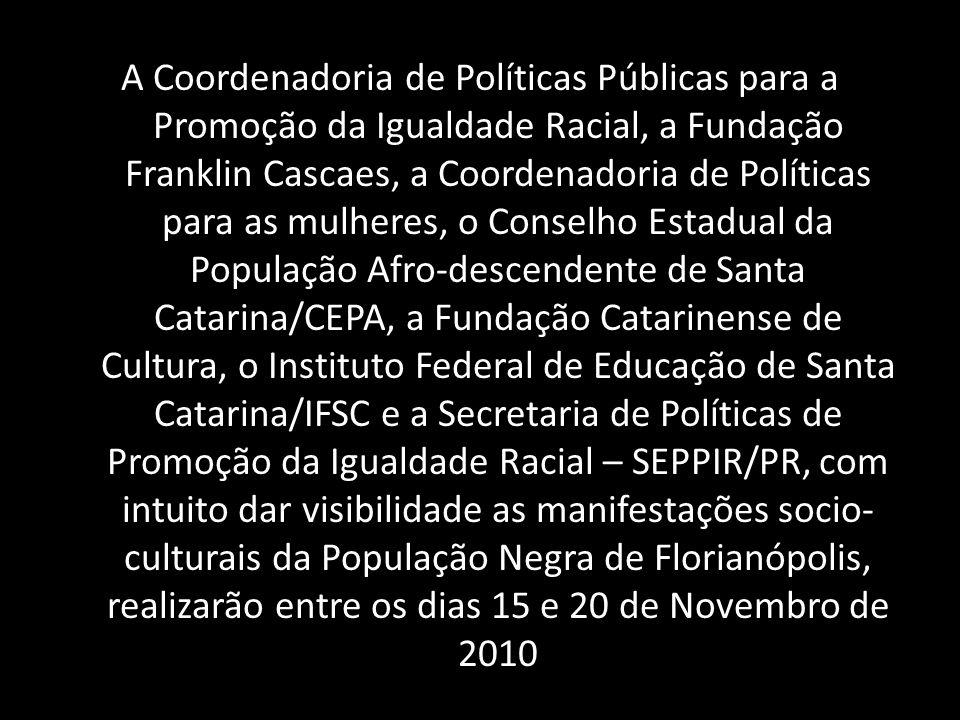 A Coordenadoria de Políticas Públicas para a Promoção da Igualdade Racial, a Fundação Franklin Cascaes, a Coordenadoria de Políticas para as mulheres,