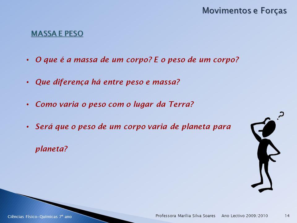 Ano Lectivo 2009/2010Professora Marília Silva Soares14 Movimentos e Forças Ciências Físico-Químicas 7º ano MASSA E PESO O que é a massa de um corpo? E