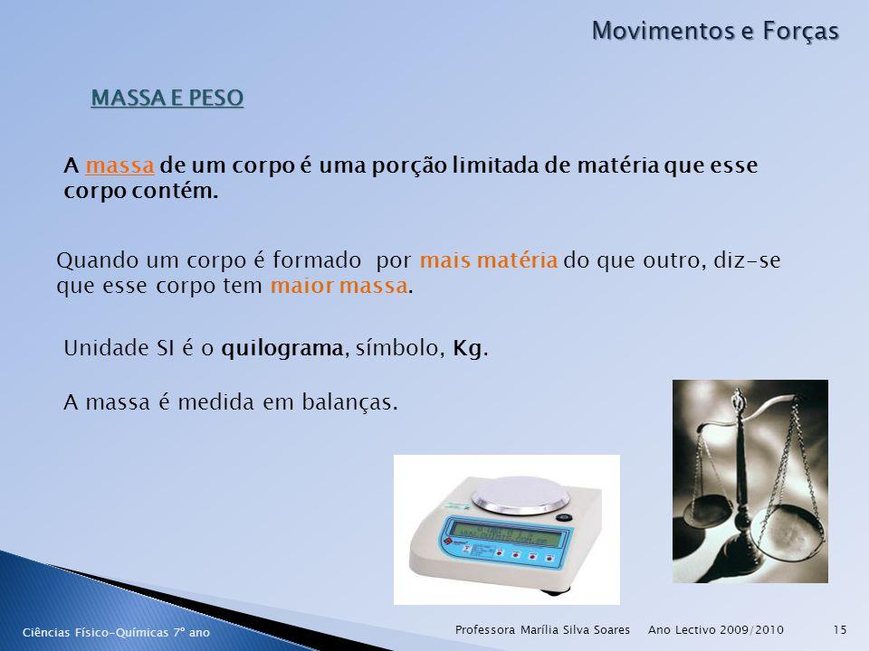 Ano Lectivo 2009/2010Professora Marília Silva Soares15 Movimentos e Forças Ciências Físico-Químicas 7º ano MASSA E PESO A massa de um corpo é uma porção limitada de matéria que esse corpo contém.