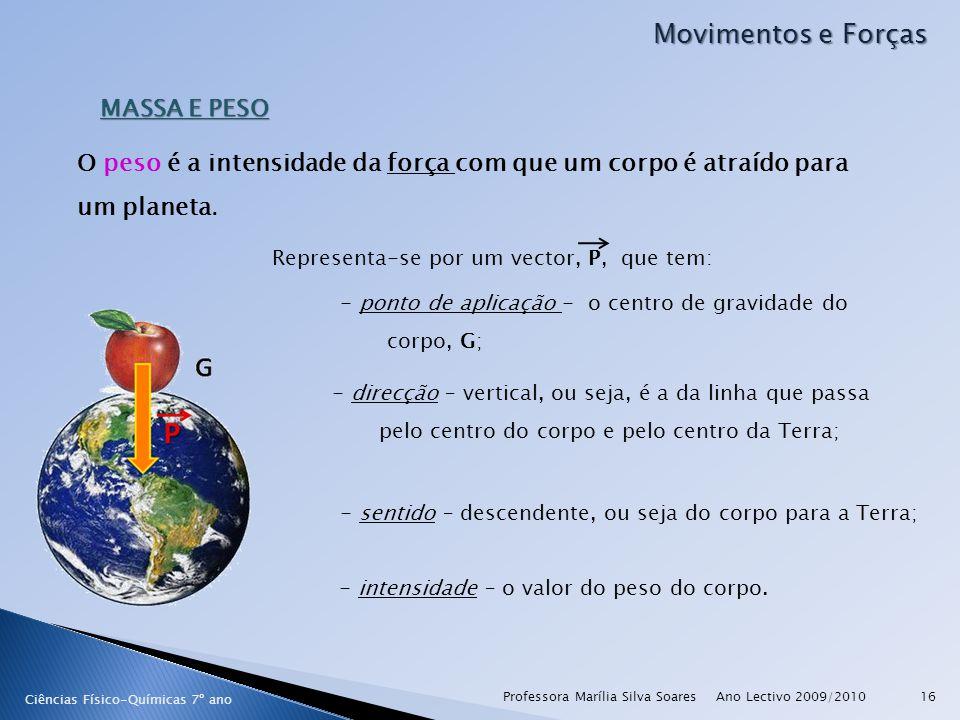 Ano Lectivo 2009/2010Professora Marília Silva Soares16 Movimentos e Forças Ciências Físico-Químicas 7º ano MASSA E PESO O peso é a intensidade da força com que um corpo é atraído para um planeta.