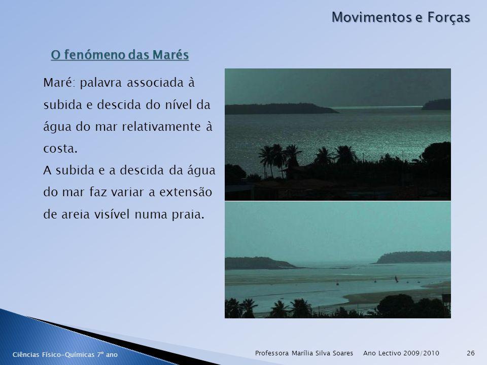 Ano Lectivo 2009/2010Professora Marília Silva Soares26 Movimentos e Forças Ciências Físico-Químicas 7º ano O fenómeno das Marés Maré: palavra associada à subida e descida do nível da água do mar relativamente à costa.