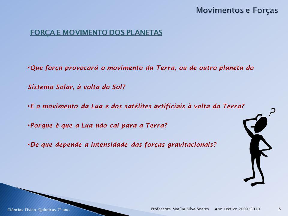 Ano Lectivo 2009/2010Professora Marília Silva Soares6 Movimentos e Forças FORÇA E MOVIMENTO DOS PLANETAS Que força provocará o movimento da Terra, ou