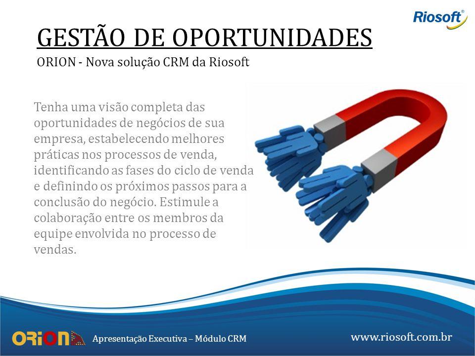 www.riosoft.com.br Apresentação Executiva – Módulo CRM GESTÃO DE OPORTUNIDADES ORION - Nova solução CRM da Riosoft Tenha uma visão completa das oportu