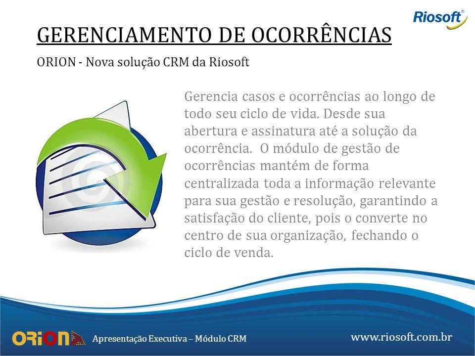 www.riosoft.com.br Apresentação Executiva – Módulo CRM GERENCIAMENTO DE OCORRÊNCIAS ORION - Nova solução CRM da Riosoft Gerencia casos e ocorrências a