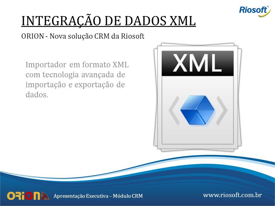 www.riosoft.com.br Apresentação Executiva – Módulo CRM Importador em formato XML com tecnologia avançada de importação e exportação de dados. INTEGRAÇ
