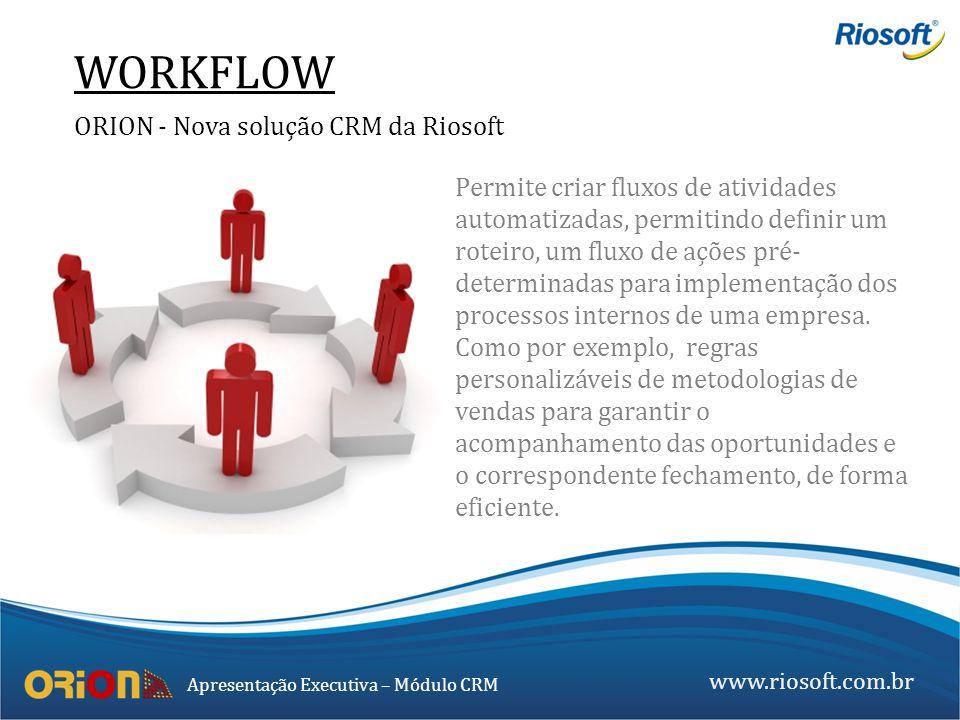 www.riosoft.com.br Apresentação Executiva – Módulo CRM WORKFLOW ORION - Nova solução CRM da Riosoft Permite criar fluxos de atividades automatizadas,