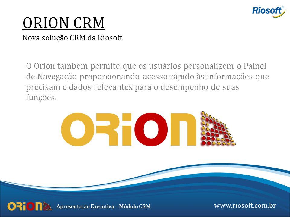 www.riosoft.com.br Apresentação Executiva – Módulo CRM O Orion também permite que os usuários personalizem o Painel de Navegação proporcionando acesso