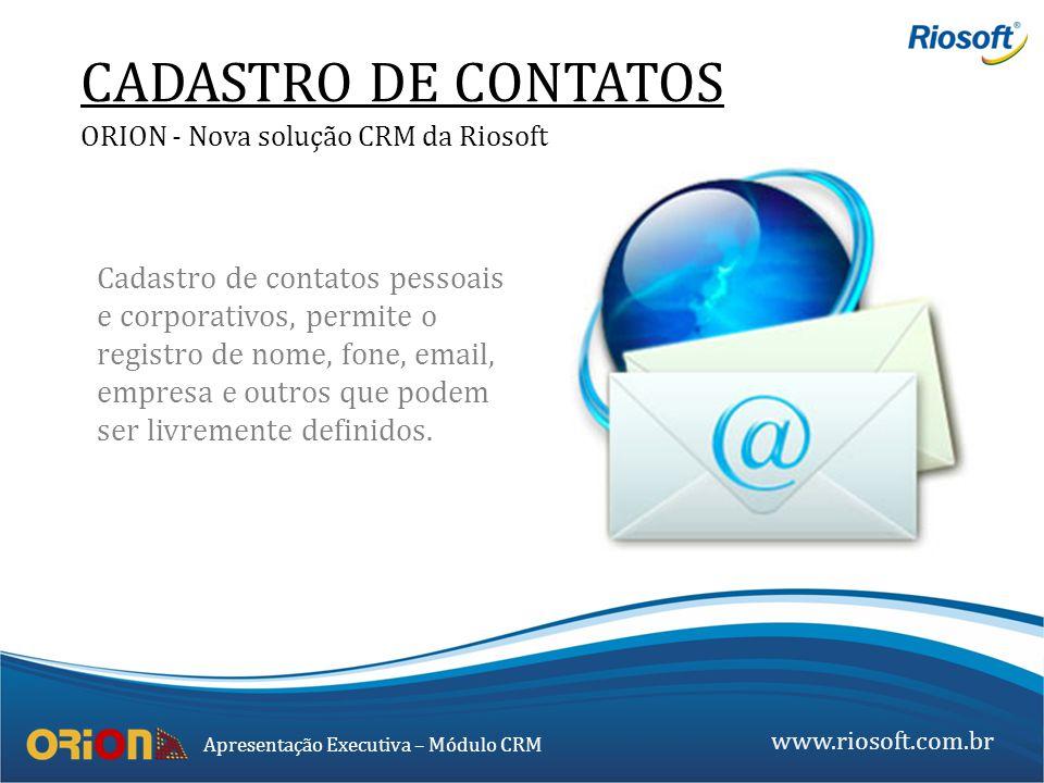 www.riosoft.com.br Apresentação Executiva – Módulo CRM Cadastro de contatos pessoais e corporativos, permite o registro de nome, fone, email, empresa