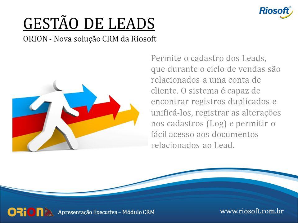 www.riosoft.com.br Apresentação Executiva – Módulo CRM GESTÃO DE LEADS ORION - Nova solução CRM da Riosoft Permite o cadastro dos Leads, que durante o