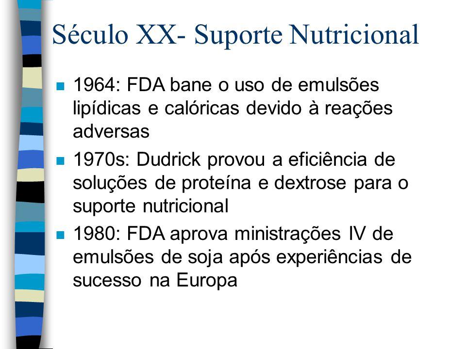 n 1964: FDA bane o uso de emulsões lipídicas e calóricas devido à reações adversas n 1970s: Dudrick provou a eficiência de soluções de proteína e dextrose para o suporte nutricional n 1980: FDA aprova ministrações IV de emulsões de soja após experiências de sucesso na Europa Século XX- Suporte Nutricional