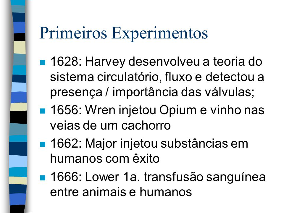 Primeiros Experimentos n 1628: Harvey desenvolveu a teoria do sistema circulatório, fluxo e detectou a presença / importância das válvulas; n 1656: Wren injetou Opium e vinho nas veias de um cachorro n 1662: Major injetou substâncias em humanos com êxito n 1666: Lower 1a.