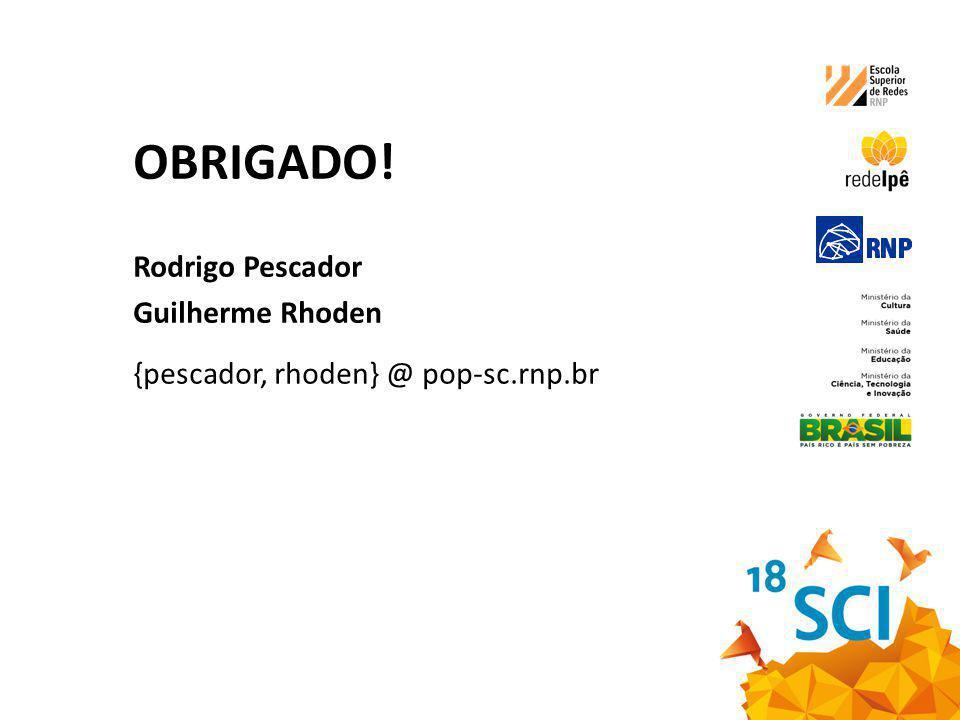 OBRIGADO! Rodrigo Pescador Guilherme Rhoden {pescador, rhoden} @ pop-sc.rnp.br