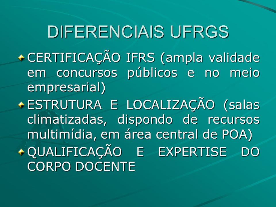 DIFERENCIAIS UFRGS CERTIFICAÇÃO IFRS (ampla validade em concursos públicos e no meio empresarial) ESTRUTURA E LOCALIZAÇÃO (salas climatizadas, dispondo de recursos multimídia, em área central de POA) QUALIFICAÇÃO E EXPERTISE DO CORPO DOCENTE