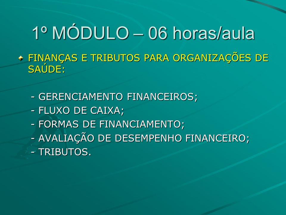1º MÓDULO – 06 horas/aula FINANÇAS E TRIBUTOS PARA ORGANIZAÇÕES DE SAÚDE: - GERENCIAMENTO FINANCEIROS; - GERENCIAMENTO FINANCEIROS; - FLUXO DE CAIXA; - FLUXO DE CAIXA; - FORMAS DE FINANCIAMENTO; - FORMAS DE FINANCIAMENTO; - AVALIAÇÃO DE DESEMPENHO FINANCEIRO; - AVALIAÇÃO DE DESEMPENHO FINANCEIRO; - TRIBUTOS.