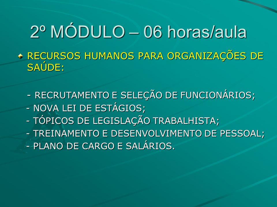 2º MÓDULO – 06 horas/aula RECURSOS HUMANOS PARA ORGANIZAÇÕES DE SAÚDE: - RECRUTAMENTO E SELEÇÃO DE FUNCIONÁRIOS; - RECRUTAMENTO E SELEÇÃO DE FUNCIONÁRIOS; - NOVA LEI DE ESTÁGIOS; - NOVA LEI DE ESTÁGIOS; - TÓPICOS DE LEGISLAÇÃO TRABALHISTA; - TÓPICOS DE LEGISLAÇÃO TRABALHISTA; - TREINAMENTO E DESENVOLVIMENTO DE PESSOAL; - TREINAMENTO E DESENVOLVIMENTO DE PESSOAL; - PLANO DE CARGO E SALÁRIOS.