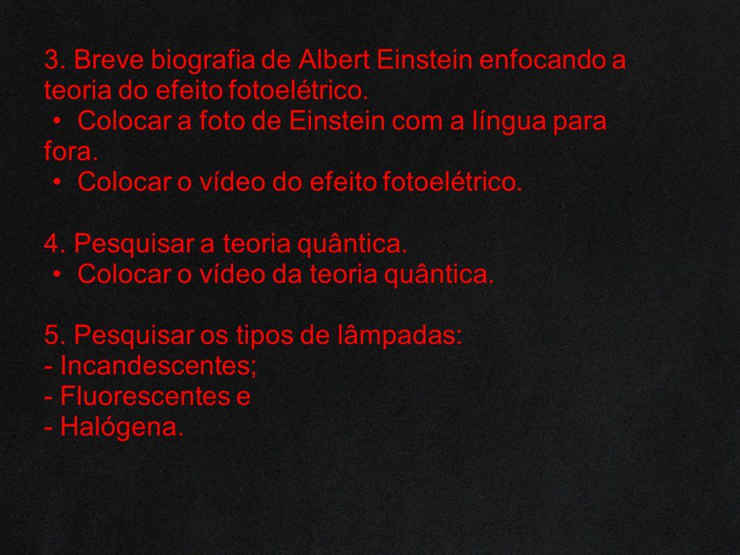 3. Breve biografia de Albert Einstein enfocando a teoria do efeito fotoelétrico. Colocar a foto de Einstein com a língua para fora. Colocar o vídeo do