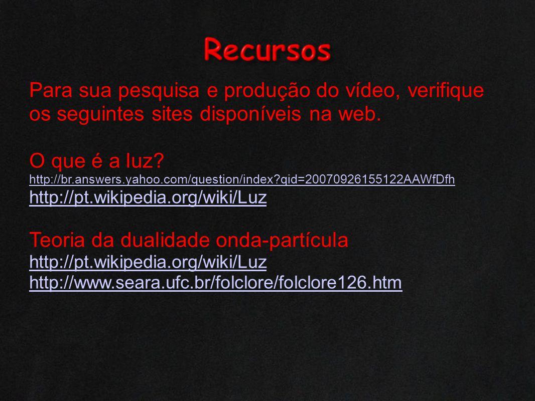 Para sua pesquisa e produção do vídeo, verifique os seguintes sites disponíveis na web. O que é a luz? http://br.answers.yahoo.com/question/index?qid=