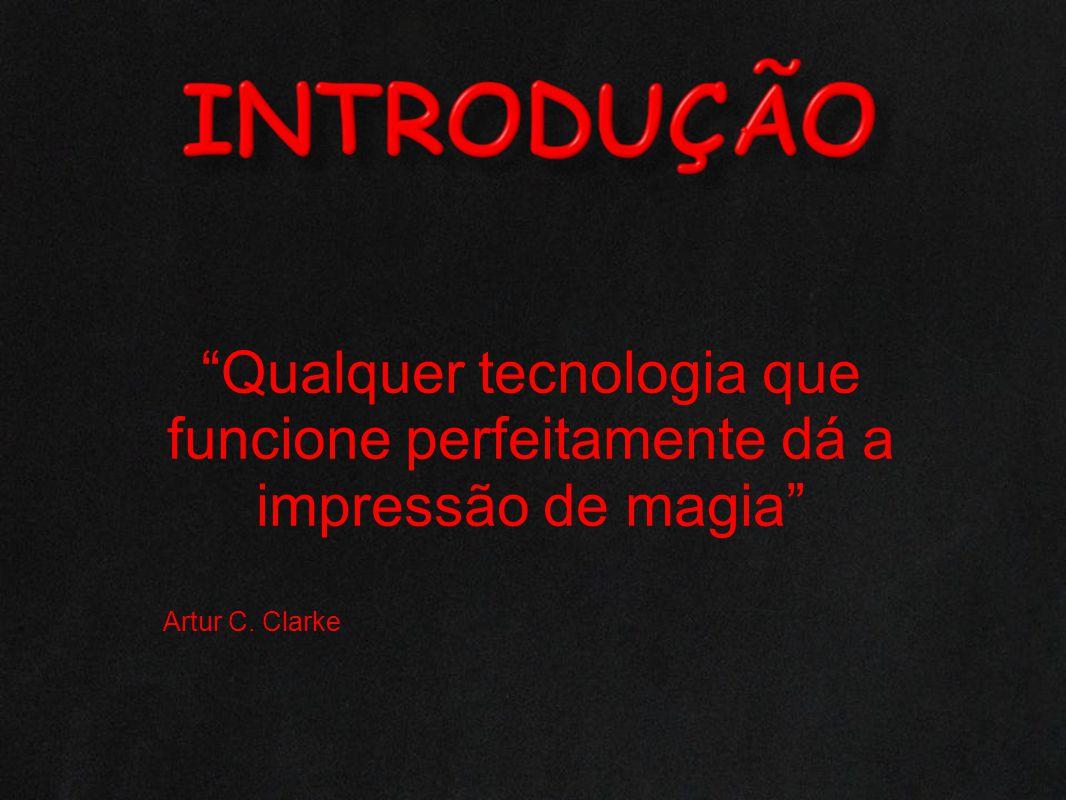Qualquer tecnologia que funcione perfeitamente dá a impressão de magia Artur C. Clarke
