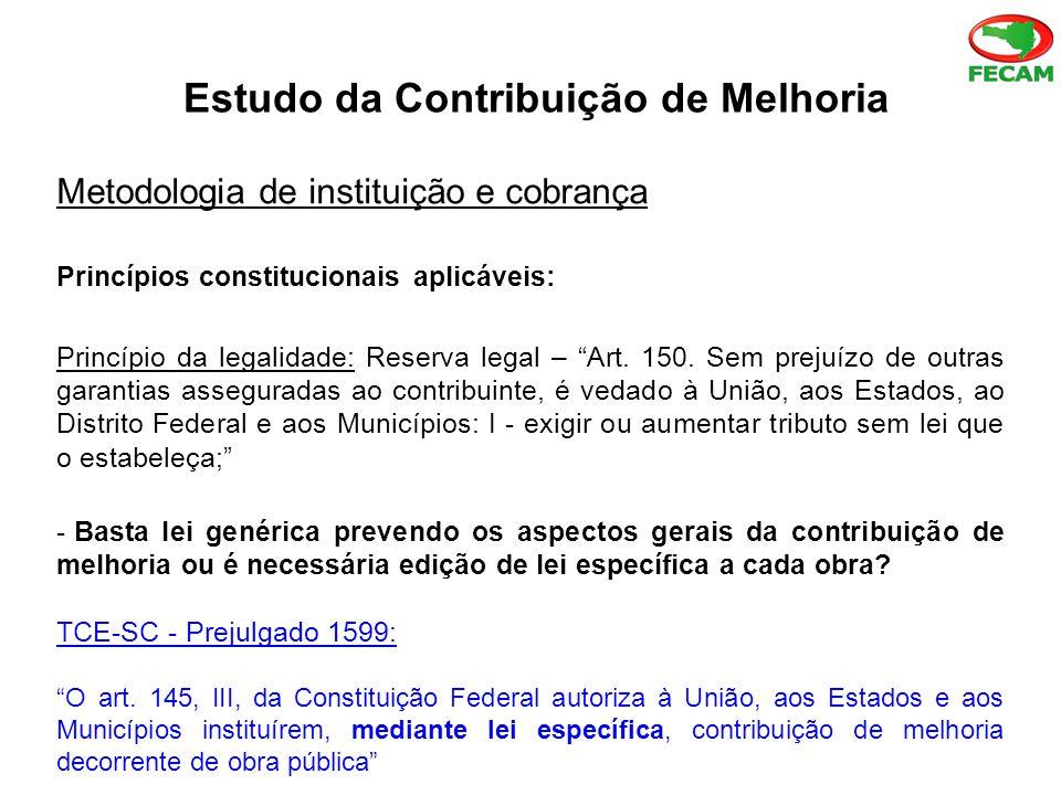 Estudo da Contribuição de Melhoria Metodologia de instituição e cobrança Princípios constitucionais aplicáveis: Princípio da legalidade: Reserva legal – Art.