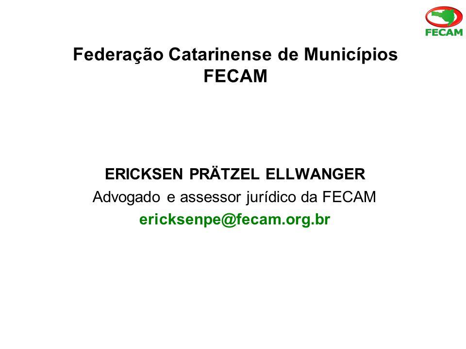 Federação Catarinense de Municípios FECAM ERICKSEN PRÄTZEL ELLWANGER Advogado e assessor jurídico da FECAM ericksenpe@fecam.org.br
