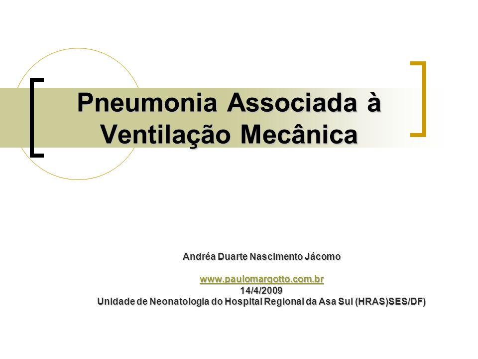 Pneumonia Associada à Ventilação Mecânica Andréa Duarte Nascimento Jácomo www.paulomargotto.com.br 14/4/2009 Unidade de Neonatologia do Hospital Regio