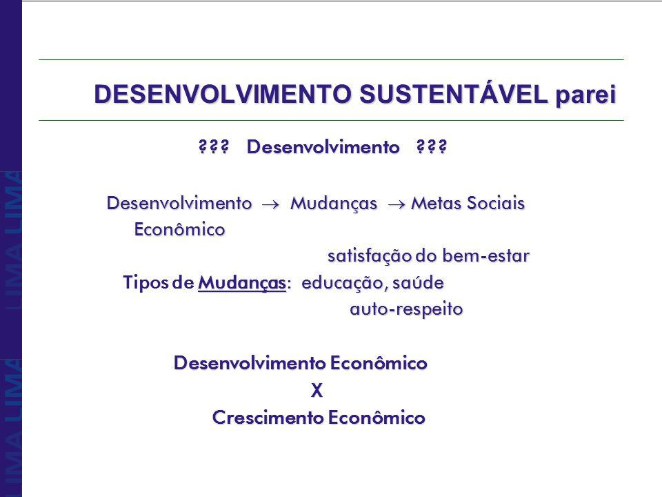 DESENVOLVIMENTO SUSTENTÁVEL parei ??? Desenvolvimento ??? Desenvolvimento Mudanças Metas Sociais Econômico Econômico satisfação do bem-estar Mudançase