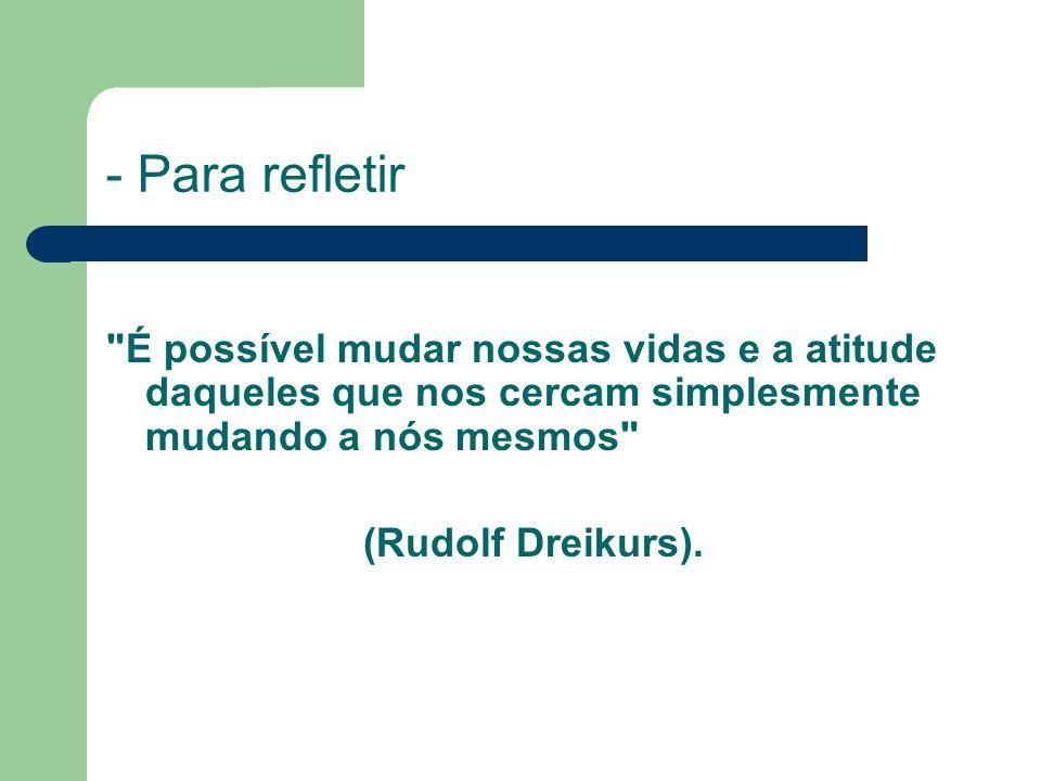 - Para refletir É possível mudar nossas vidas e a atitude daqueles que nos cercam simplesmente mudando a nós mesmos (Rudolf Dreikurs).