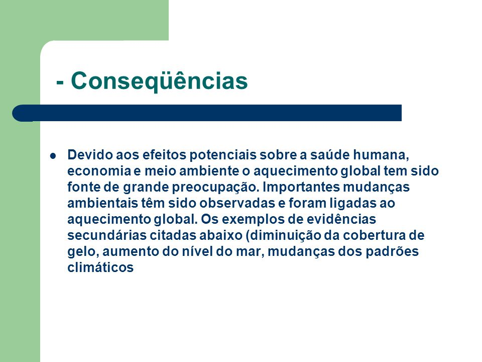 - Conseqüências Devido aos efeitos potenciais sobre a saúde humana, economia e meio ambiente o aquecimento global tem sido fonte de grande preocupação.