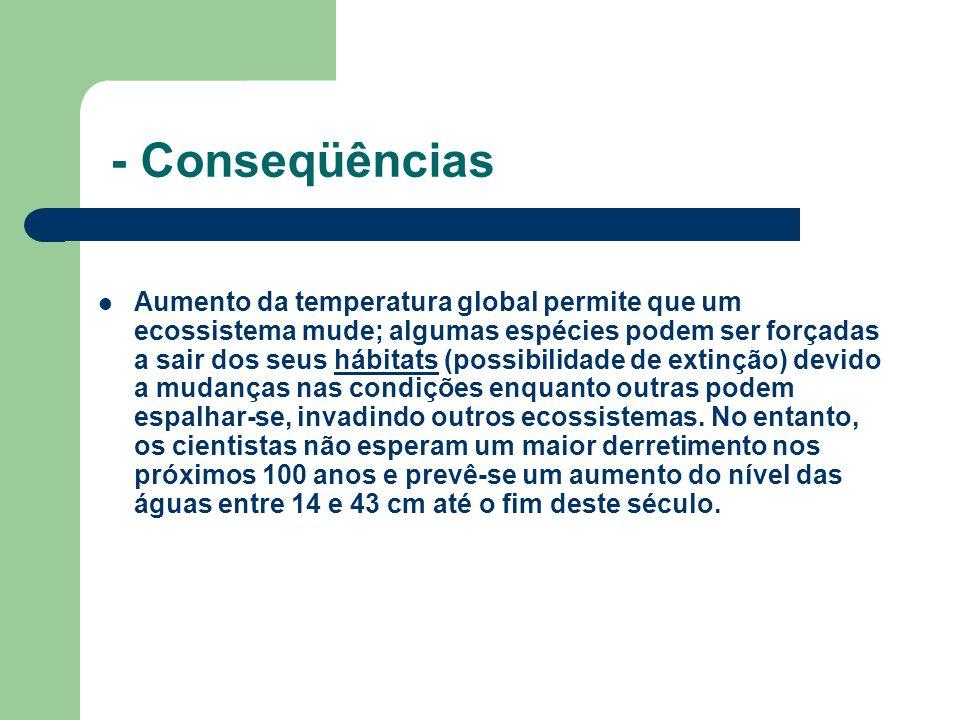 - Conseqüências Aumento da temperatura global permite que um ecossistema mude; algumas espécies podem ser forçadas a sair dos seus hábitats (possibili