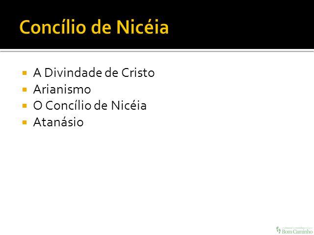 A Divindade de Cristo Arianismo O Concílio de Nicéia Atanásio