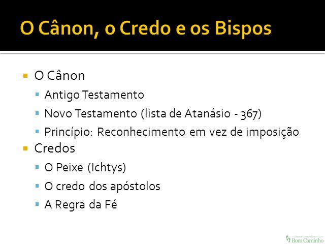 O Cânon Antigo Testamento Novo Testamento (lista de Atanásio - 367) Princípio: Reconhecimento em vez de imposição Credos O Peixe (Ichtys) O credo dos