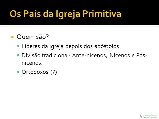 Quem são? Líderes da igreja depois dos apóstolos. Divisão tradicional: Ante-nicenos, Nicenos e Pós- nicenos. Ortodoxos (?)