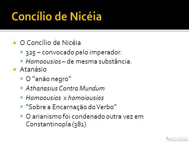 O Concílio de Nicéia 325 – convocado pelo imperador. Homoousios – de mesma substância. Atanásio O anão negro Athanasius Contra Mundum Homoousios x hom