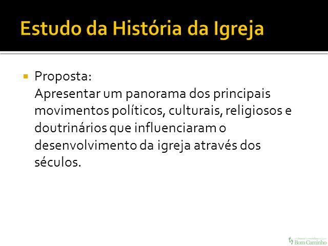 Proposta: Apresentar um panorama dos principais movimentos políticos, culturais, religiosos e doutrinários que influenciaram o desenvolvimento da igre