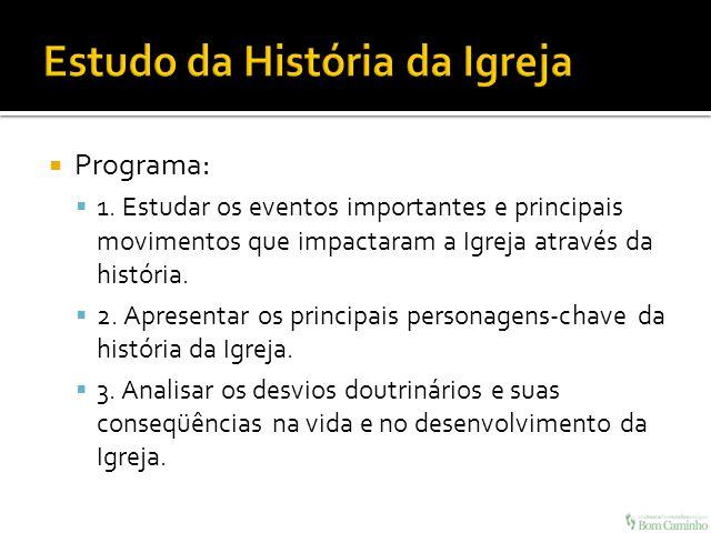 Programa: 1. Estudar os eventos importantes e principais movimentos que impactaram a Igreja através da história. 2. Apresentar os principais personage