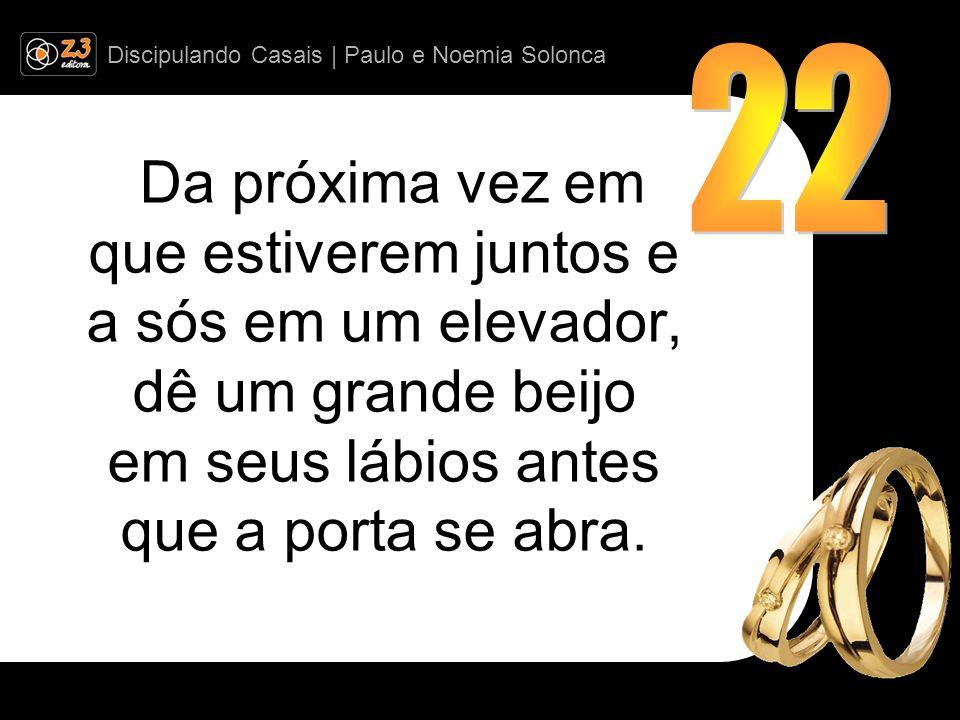 Discipulando Casais | Paulo e Noemia Solonca Da próxima vez em que estiverem juntos e a sós em um elevador, dê um grande beijo em seus lábios antes que a porta se abra.