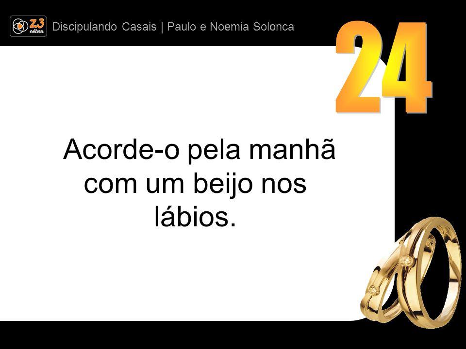 Discipulando Casais | Paulo e Noemia Solonca Acorde-o pela manhã com um beijo nos lábios.