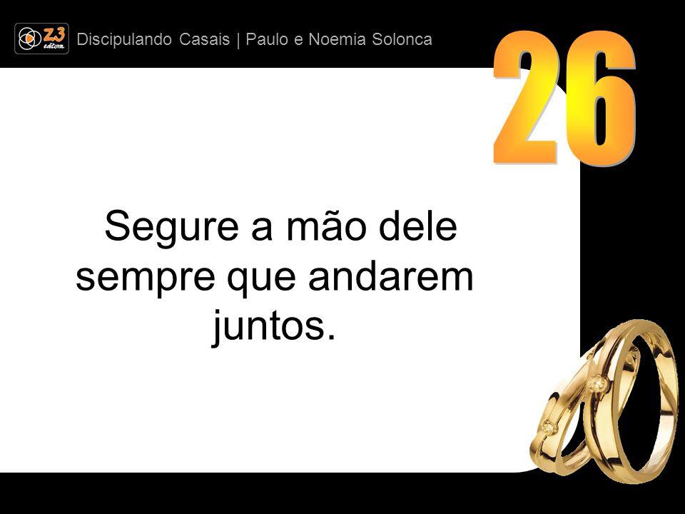 Discipulando Casais | Paulo e Noemia Solonca Segure a mão dele sempre que andarem juntos.
