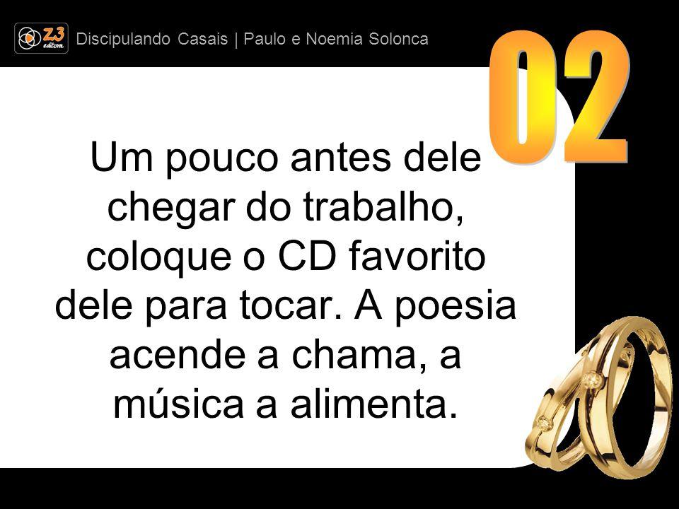 Discipulando Casais | Paulo e Noemia Solonca Um pouco antes dele chegar do trabalho, coloque o CD favorito dele para tocar.