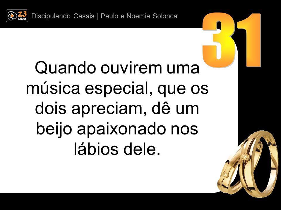 Discipulando Casais | Paulo e Noemia Solonca Quando ouvirem uma música especial, que os dois apreciam, dê um beijo apaixonado nos lábios dele.