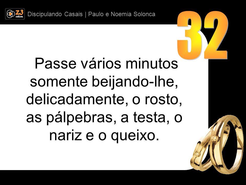 Discipulando Casais | Paulo e Noemia Solonca Passe vários minutos somente beijando-lhe, delicadamente, o rosto, as pálpebras, a testa, o nariz e o queixo.