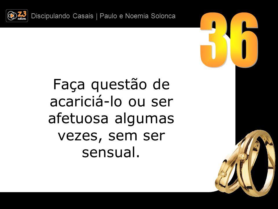 Discipulando Casais | Paulo e Noemia Solonca Faça questão de acariciá-lo ou ser afetuosa algumas vezes, sem ser sensual.