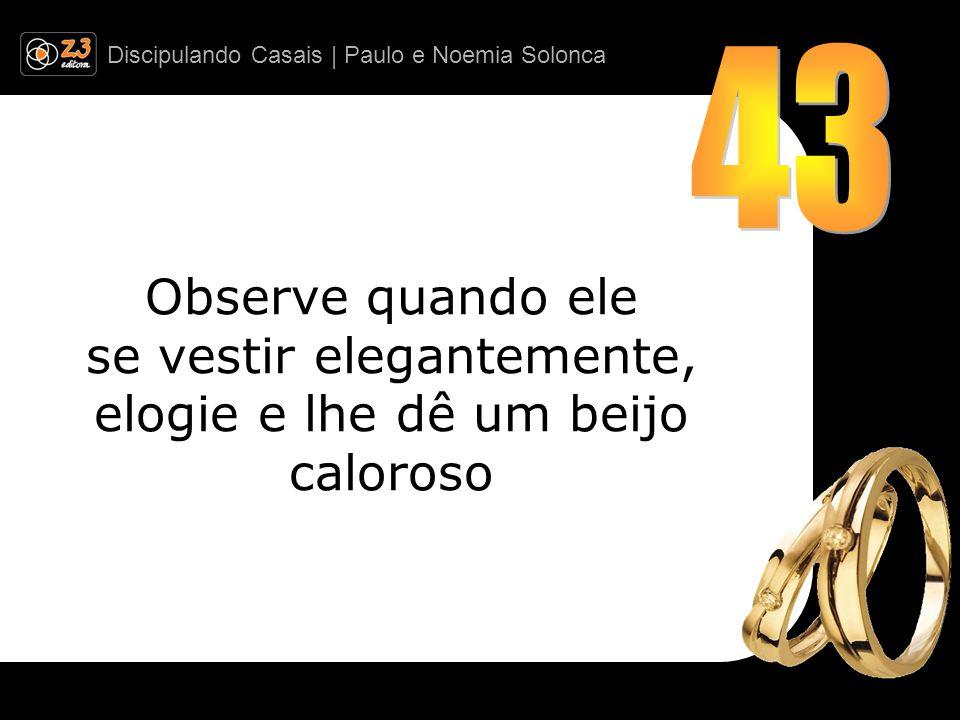 Discipulando Casais | Paulo e Noemia Solonca Observe quando ele se vestir elegantemente, elogie e lhe dê um beijo caloroso