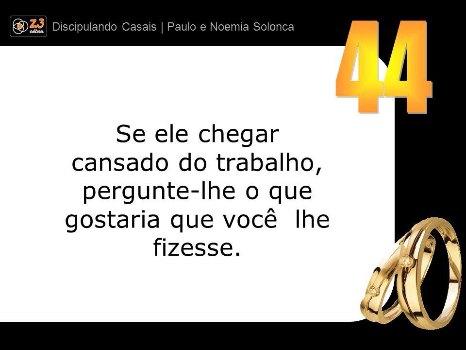 Discipulando Casais | Paulo e Noemia Solonca Se ele chegar cansado do trabalho, pergunte-lhe o que gostaria que você lhe fizesse.