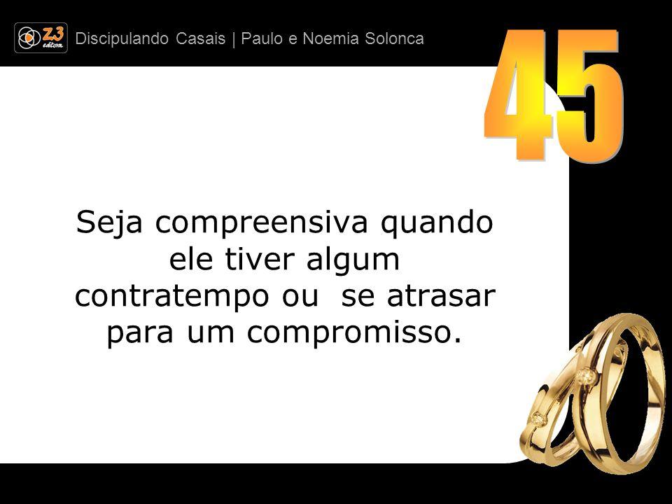 Discipulando Casais | Paulo e Noemia Solonca Seja compreensiva quando ele tiver algum contratempo ou se atrasar para um compromisso.